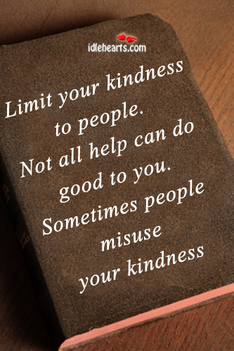 Limit your kindness. Sometimes people misuse it. Image