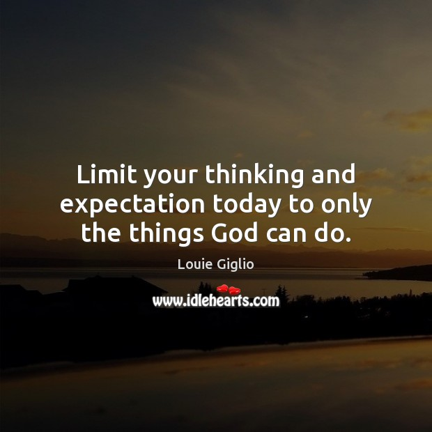 Limit your thinking and expectation today to only the things God can do. Image