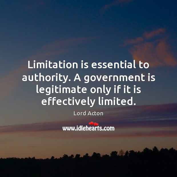 Limitation is essential to authority. A government is legitimate only if it Lord Acton Picture Quote