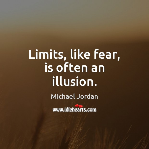 Limits, like fear, is often an illusion. Image