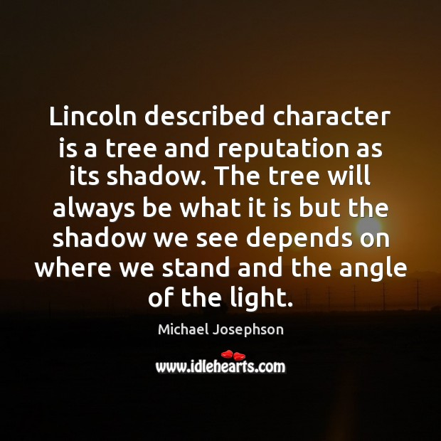 Lincoln described character is a tree and reputation as its shadow. The Michael Josephson Picture Quote