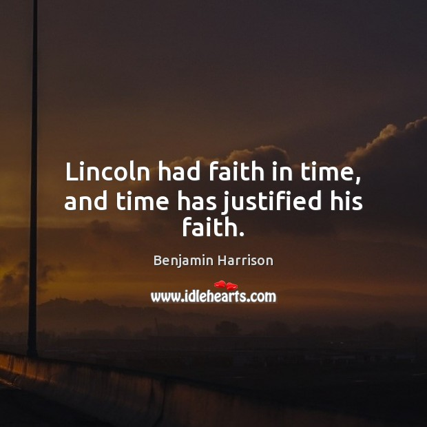 Image, Lincoln had faith in time, and time has justified his faith.