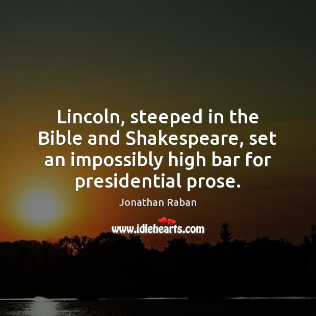 Lincoln, steeped in the Bible and Shakespeare, set an impossibly high bar Jonathan Raban Picture Quote