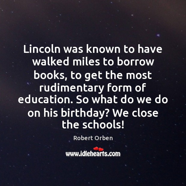 Lincoln was known to have walked miles to borrow books, to get Robert Orben Picture Quote