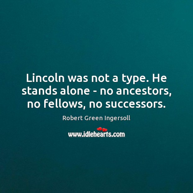 Lincoln was not a type. He stands alone – no ancestors, no fellows, no successors. Image