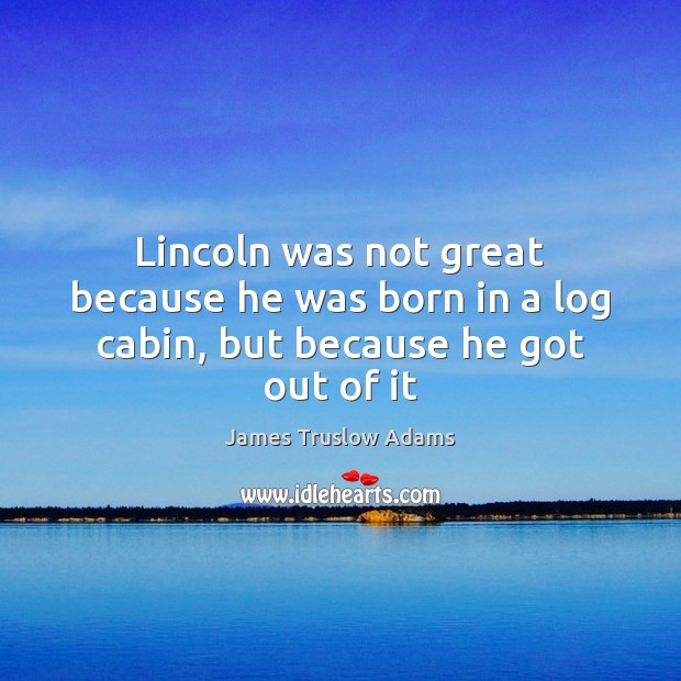 Lincoln was not great because he was born in a log cabin, but because he got out of it Image