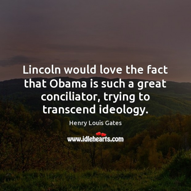 Lincoln would love the fact that Obama is such a great conciliator, Henry Louis Gates Picture Quote