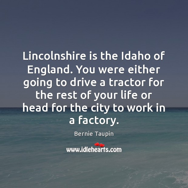 Image, Lincolnshire is the Idaho of England. You were either going to drive