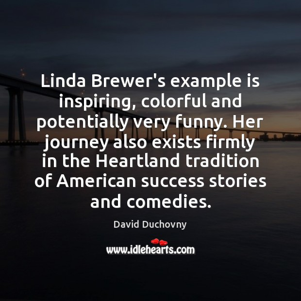 Linda Brewer's example is inspiring, colorful and potentially very funny. Her journey David Duchovny Picture Quote
