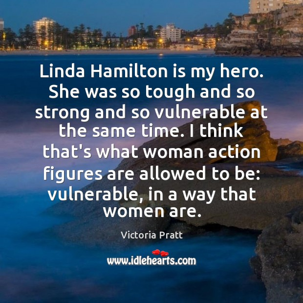 Linda Hamilton is my hero. She was so tough and so strong Victoria Pratt Picture Quote