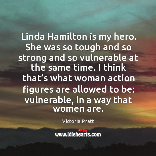 Linda hamilton is my hero. She was so tough and so strong and so vulnerable at the same time. Victoria Pratt Picture Quote