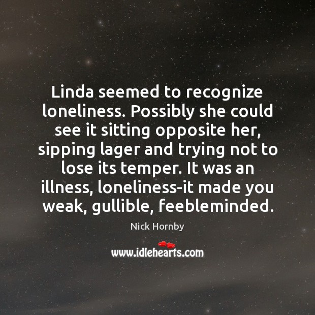 Linda seemed to recognize loneliness. Possibly she could see it sitting opposite Nick Hornby Picture Quote