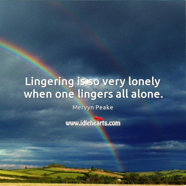Lingering is so very lonely when one lingers all alone. Mervyn Peake Picture Quote