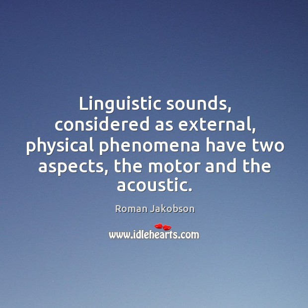 Linguistic sounds, considered as external, physical phenomena have two aspects, the motor and the acoustic. Image