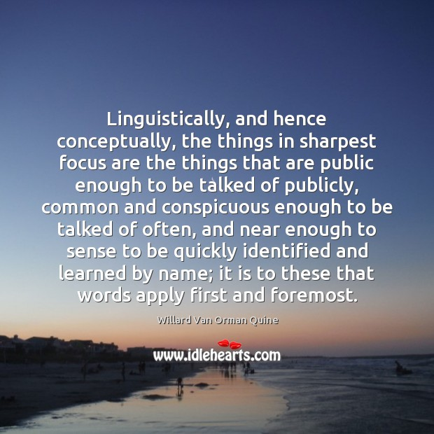 Linguistically, and hence conceptually, the things in sharpest focus are the things Willard Van Orman Quine Picture Quote