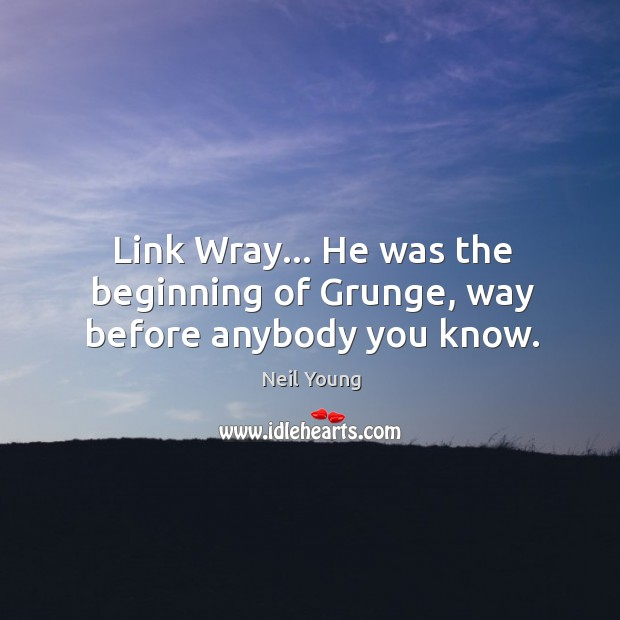 Link Wray… He was the beginning of Grunge, way before anybody you know. Image
