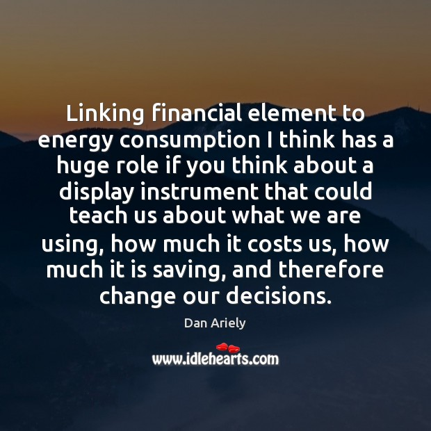 Linking financial element to energy consumption I think has a huge role Dan Ariely Picture Quote
