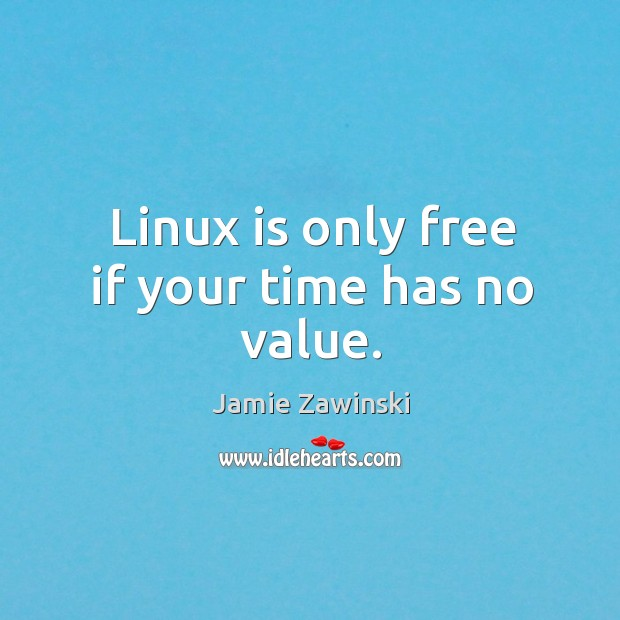 Linux is only free if your time has no value. Image