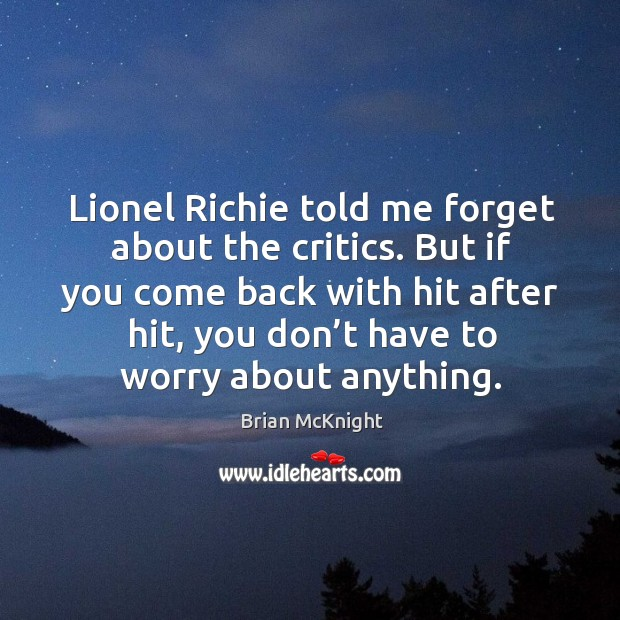 Image, Lionel richie told me forget about the critics. But if you come back with hit after hit