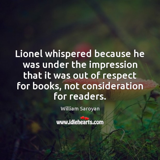 Lionel whispered because he was under the impression that it was out William Saroyan Picture Quote