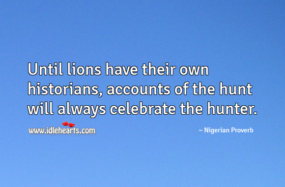 Until lions have their own historians, accounts of the hunt will always celebrate the hunter. Nigerian Proverbs Image