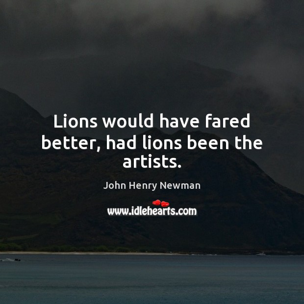 Lions would have fared better, had lions been the artists. John Henry Newman Picture Quote