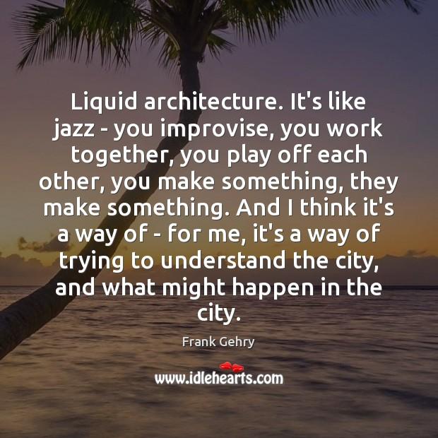 Liquid architecture. It's like jazz – you improvise, you work together, you Image