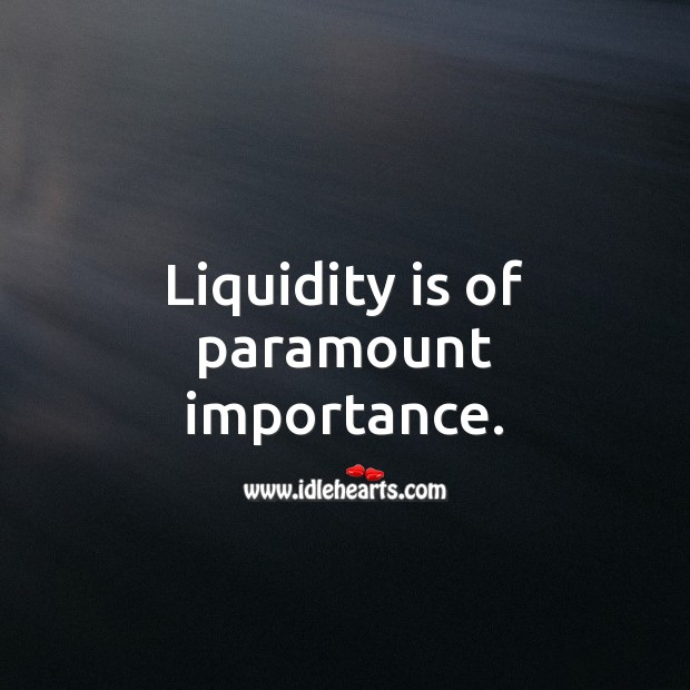 Liquidity is of paramount importance. Money Quotes Image