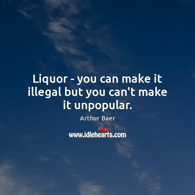 Image, Liquor – you can make it illegal but you can't make it unpopular.