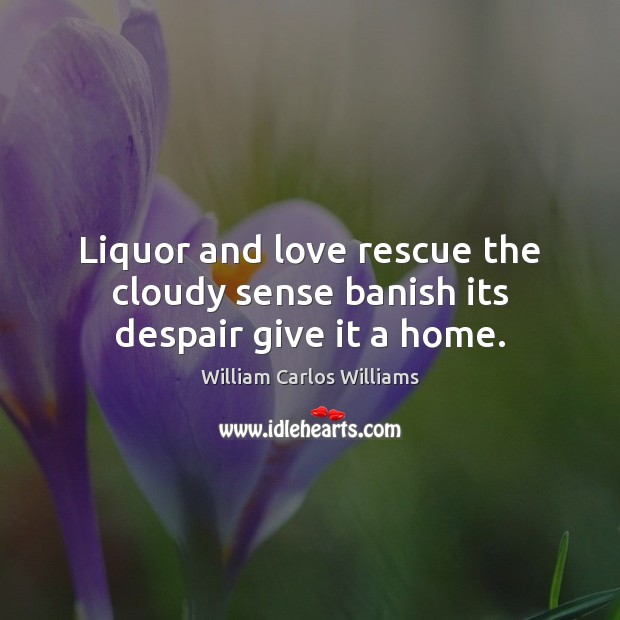 Liquor and love rescue the cloudy sense banish its despair give it a home. William Carlos Williams Picture Quote