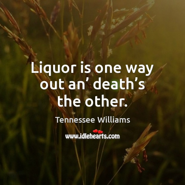 Image, Liquor is one way out an' death's the other.