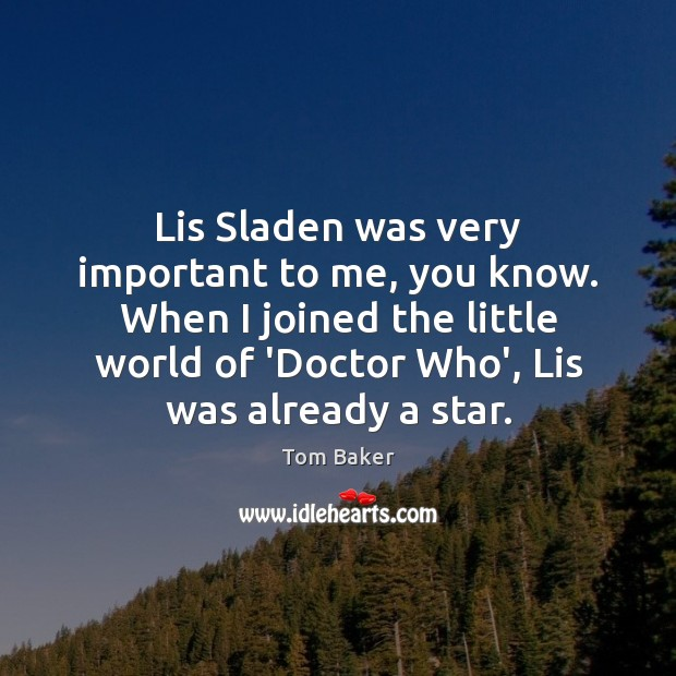 Lis Sladen was very important to me, you know. When I joined Tom Baker Picture Quote
