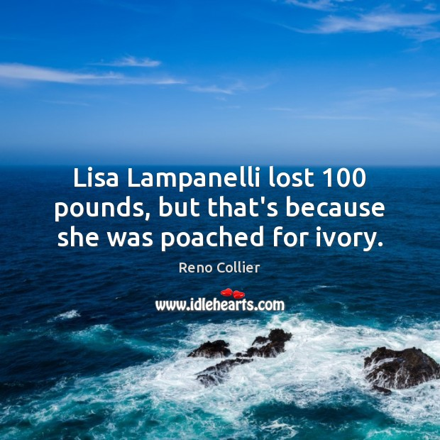 Lisa Lampanelli lost 100 pounds, but that's because she was poached for ivory. Image