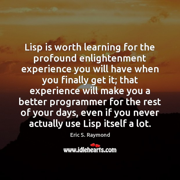 Lisp is worth learning for the profound enlightenment experience you will have Eric S. Raymond Picture Quote
