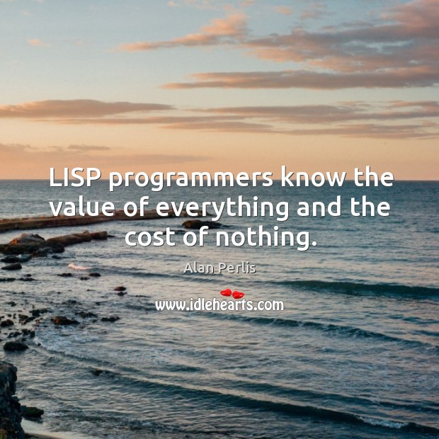 Lisp programmers know the value of everything and the cost of nothing. Alan Perlis Picture Quote