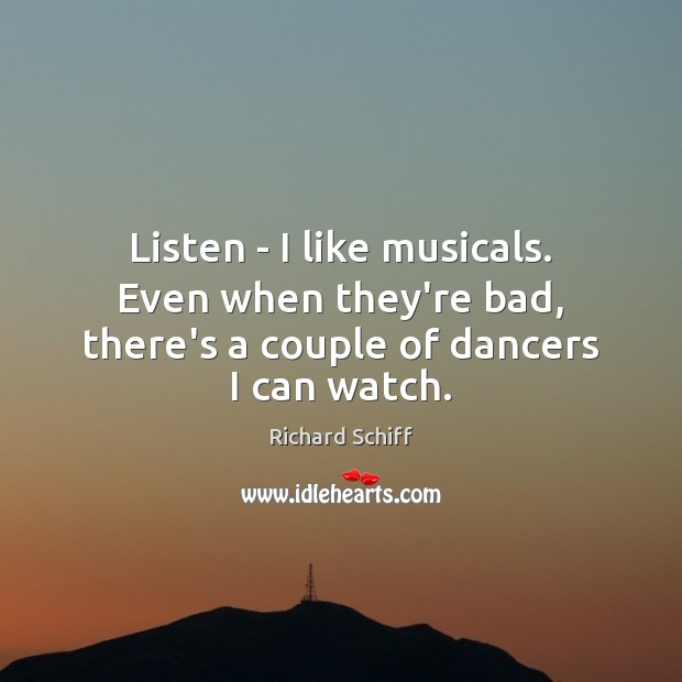 Listen – I like musicals. Even when they're bad, there's a couple of dancers I can watch. Richard Schiff Picture Quote