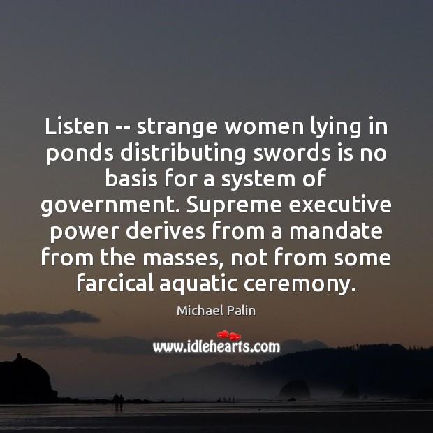 Listen — strange women lying in ponds distributing swords is no basis Michael Palin Picture Quote
