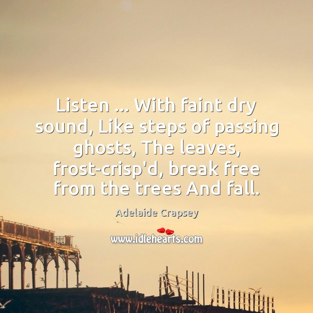 Image, Listen … With faint dry sound, Like steps of passing ghosts, The leaves,