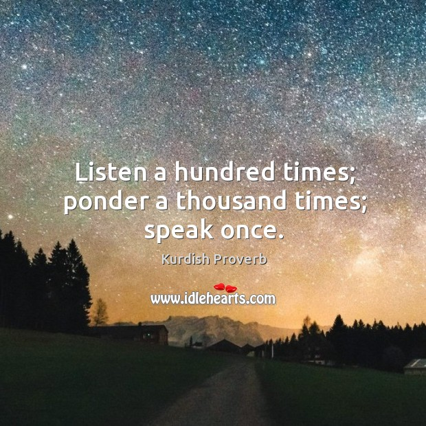 Listen a hundred times; ponder a thousand times; speak once. Kurdish Proverbs Image