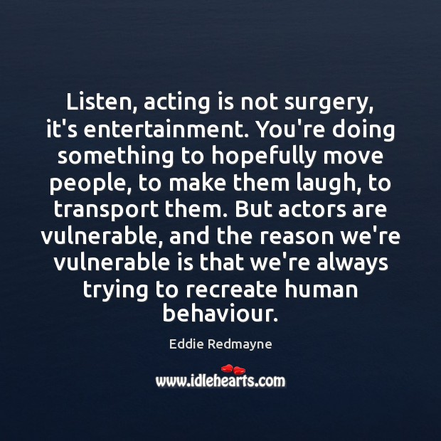 Image, Listen, acting is not surgery, it's entertainment. You're doing something to hopefully