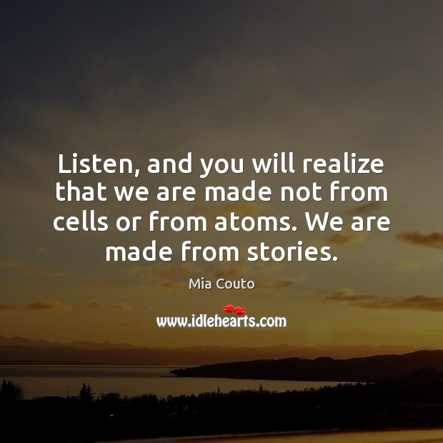 Listen, and you will realize that we are made not from cells Mia Couto Picture Quote
