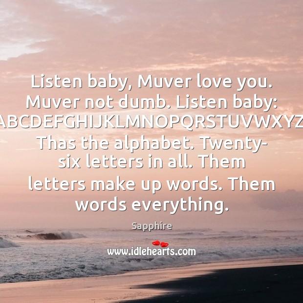 Listen baby, Muver love you. Muver not dumb. Listen baby: ABCDEFGHIJKLMNOPQRSTUVWXYZ. Thas Image