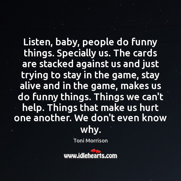 Listen, baby, people do funny things. Specially us. The cards are stacked Toni Morrison Picture Quote