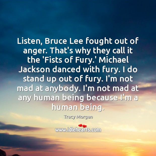 Listen, Bruce Lee fought out of anger. That's why they call it Image