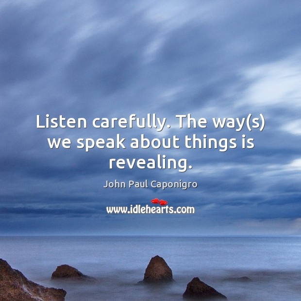 Listen carefully. The way(s) we speak about things is revealing. Image