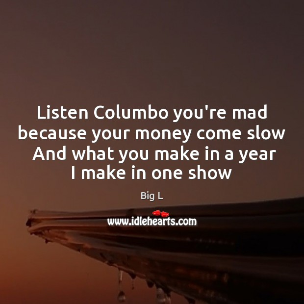 Image, Listen Columbo you're mad because your money come slow  And what you