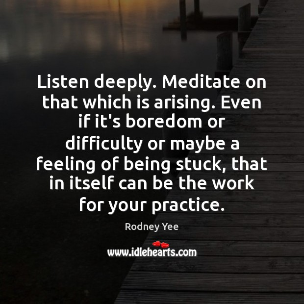 Listen deeply. Meditate on that which is arising. Even if it's boredom Practice Quotes Image