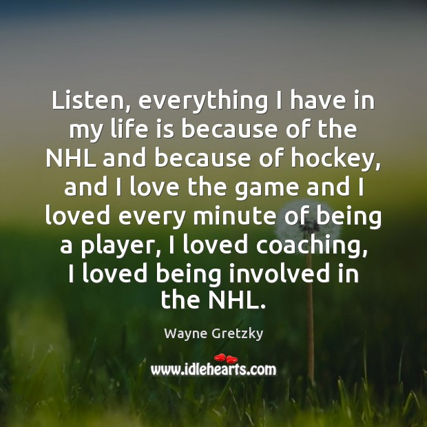 Listen, everything I have in my life is because of the NHL Wayne Gretzky Picture Quote