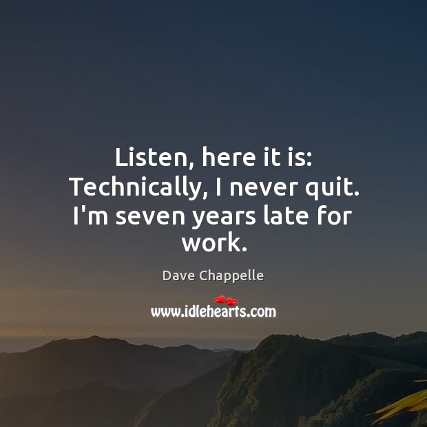 Listen, here it is: Technically, I never quit. I'm seven years late for work. Dave Chappelle Picture Quote