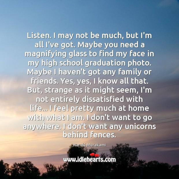 Listen. I may not be much, but I'm all I've got. Maybe Graduation Quotes Image